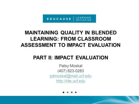 MAINTAINING QUALITY IN BLENDED LEARNING: FROM CLASSROOM ASSESSMENT TO IMPACT EVALUATION PART II: IMPACT EVALUATION Patsy Moskal (407) 823-0283