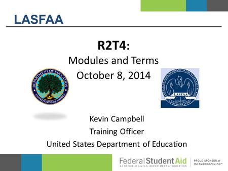 LASFAA R2T4 : Modules and Terms October 8, 2014 Kevin Campbell Training Officer United States Department of Education.