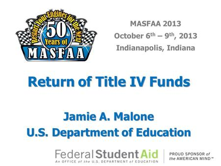 MASFAA 2013 October 6 th – 9 th, 2013 Indianapolis, Indiana Return of Title IV Funds Jamie A. Malone U.S. Department of Education.