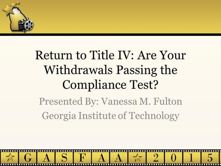 Return to Title IV: Are Your Withdrawals Passing the Compliance Test? Presented By: Vanessa M. Fulton Georgia Institute of Technology.