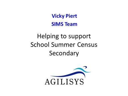 Vicky Piert SIMS Team v0.9 Helping to support School Census Autumn Helping to support School Summer Census Secondary.