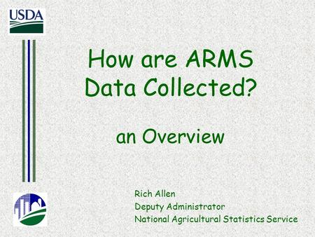 How are ARMS Data Collected? an Overview Rich Allen Deputy Administrator National Agricultural Statistics Service.