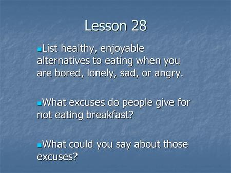 Lesson 28 List healthy, enjoyable alternatives to eating when you are bored, lonely, sad, or angry. List healthy, enjoyable alternatives to eating when.