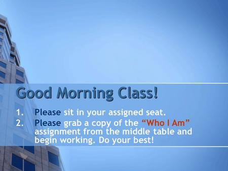 "Good Morning Class! 1.Please sit in your assigned seat. 2.Please grab a copy of the ""Who I Am"" assignment from the middle table and begin working. Do your."