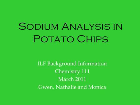 Sodium Analysis in Potato Chips ILF Background Information Chemistry 111 March 2011 Gwen, Nathalie and Monica.