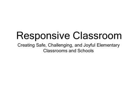 Creating Safe, Challenging, and Joyful Elementary Classrooms and Schools Responsive Classroom.
