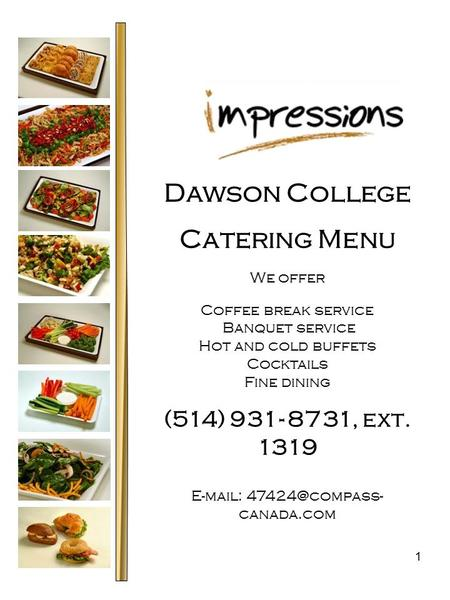 1 Dawson College Catering Menu We offer Coffee break service Banquet service Hot and cold buffets Cocktails Fine dining (514) 931- 8731, ext. 1319 E-mail: