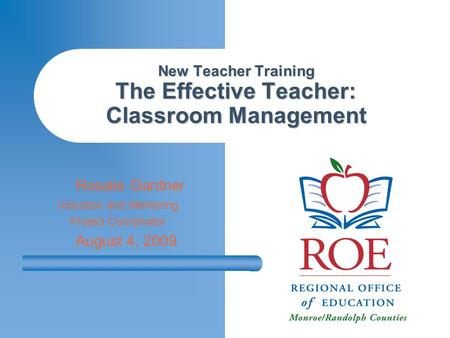 New Teacher Training The Effective Teacher: Classroom Management Rosalie Gardner Induction and Mentoring Project Coordinator August 4, 2009.