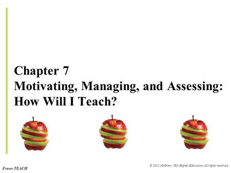 Fraser TEACH © 2011 McGraw- Hill Higher Education. All rights reserved. Chapter 7 Motivating, Managing, and Assessing: How Will I Teach?