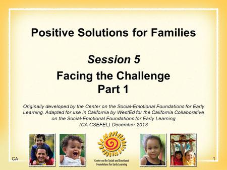 Positive Solutions for Families Session 5 Facing the Challenge Part 1 Originally developed by the Center on the Social-Emotional Foundations for Early.