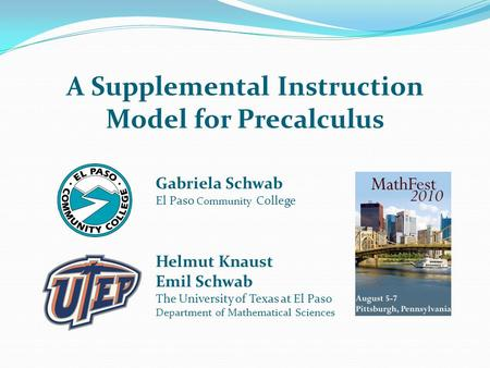 A Supplemental Instruction Model for Precalculus Gabriela Schwab El Paso Community College Helmut Knaust Emil Schwab The University of Texas at El Paso.