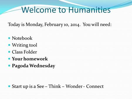 Welcome to Humanities Today is Monday, February 10, 2014. You will need: Notebook Writing tool Class Folder Your homework Pagoda Wednesday Start up is.