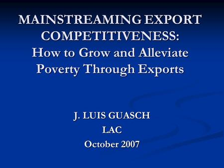 MAINSTREAMING EXPORT COMPETITIVENESS: How to Grow and Alleviate Poverty Through Exports J. LUIS GUASCH LAC October 2007.