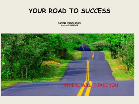 YOUR ROAD TO SUCCESS MONTIE MONTGOMERY MHS COUNSELOR WHERE WILL IT TAKE YOU.