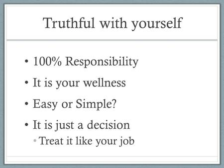 Truthful with yourself 100% Responsibility It is your wellness Easy or Simple? It is just a decision Treat it like your job.
