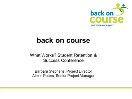 Back on course What Works? Student Retention & Success Conference Barbara Stephens, Project Director Alexis Peters, Senior Project Manager.