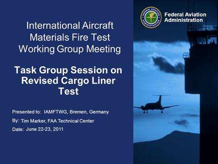 Presented to: By: Date: Federal Aviation Administration International Aircraft Materials Fire Test Working Group Meeting Task Group Session on Revised.