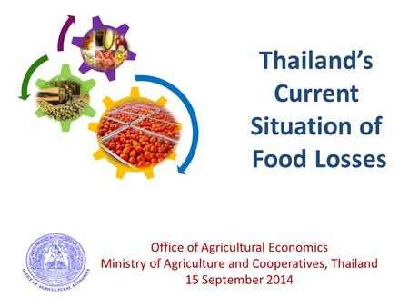 Thailand's Current Situation of Food Losses Office of Agricultural Economics Ministry of Agriculture and Cooperatives, Thailand 15 September 2014.