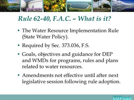 Rule 62-40, F.A.C. – What is it? The Water Resource Implementation Rule (State Water Policy). Required by Sec. 373.036, F.S. Goals, objectives and guidance.