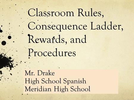 Classroom Rules, Consequence Ladder, Rewards, and Procedures Mr. Drake 9 th Grade Math Greenville High Mr. Drake High School Spanish Meridian High School.