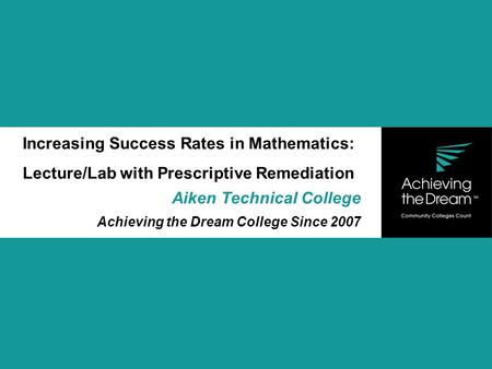 Increasing Success Rates in Mathematics: Lecture/Lab with Prescriptive Remediation Aiken Technical College Achieving the Dream College Since 2007.