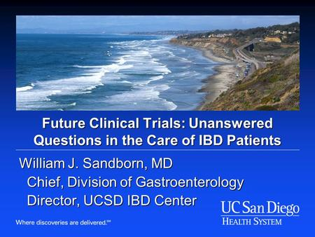 Future Clinical Trials: Unanswered Questions in the Care of IBD Patients William J. Sandborn, MD Chief, Division of Gastroenterology Chief, Division of.