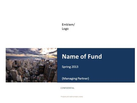 Name of Fund Spring 2013 (Managing Partner) CONFIDENTIAL Property of (insert company name) Emblem/ Logo.