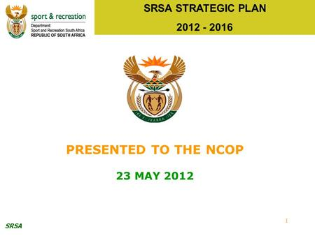 SRSA 1 SRSA STRATEGIC PLAN 2012 - 2016 PRESENTED TO THE NCOP 23 MAY 2012.