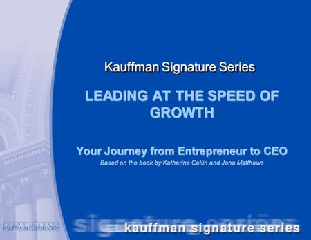 Kauffman Signature Series LEADING AT THE SPEED OF GROWTH Your Journey from Entrepreneur to CEO Based on the book by Katherine Catlin and Jana Matthews.