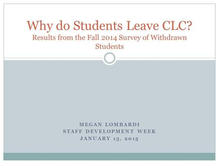 MEGAN LOMBARDI STAFF DEVELOPMENT WEEK JANUARY 13, 2015 Why do Students Leave CLC? Results from the Fall 2014 Survey of Withdrawn Students.