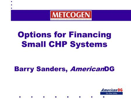 Options for Financing Small CHP Systems Barry Sanders, AmericanDG.