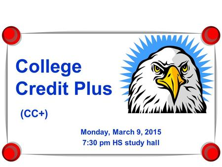 College Credit Plus (CC+) Monday, March 9, 2015 7:30 pm HS study hall.