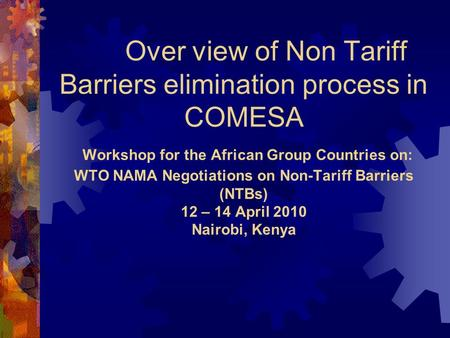 Over view of Non Tariff Barriers elimination process in COMESA Workshop for the African Group Countries on: WTO NAMA Negotiations on Non-Tariff Barriers.