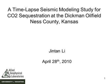1 A Time-Lapse Seismic Modeling Study for CO2 Sequestration at the Dickman Oilfield Ness County, Kansas Jintan Li April 28 th, 2010.