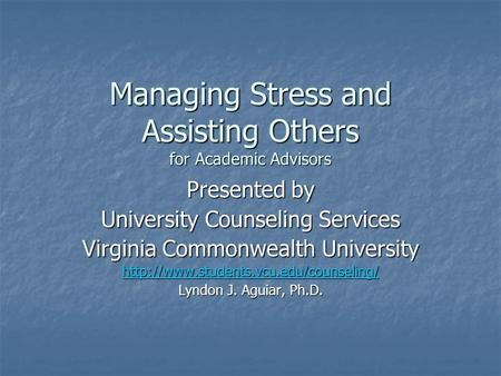Managing Stress and Assisting Others for Academic Advisors Presented by University Counseling Services Virginia Commonwealth University