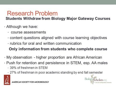 Research Problem Students Withdraw from Biology Major Gateway Courses Although we have: course assessments content questions aligned with course learning.