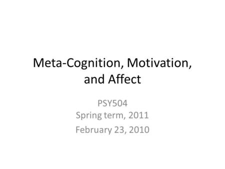 Meta-Cognition, Motivation, and Affect PSY504 Spring term, 2011 February 23, 2010.
