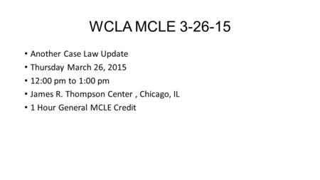 WCLA MCLE 3-26-15 Another Case Law Update Thursday March 26, 2015 12:00 pm to 1:00 pm James R. Thompson Center, Chicago, IL 1 Hour General MCLE Credit.
