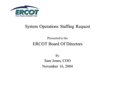System Operations Staffing Request Presented to the ERCOT Board Of Directors By Sam Jones, COO November 16, 2004.
