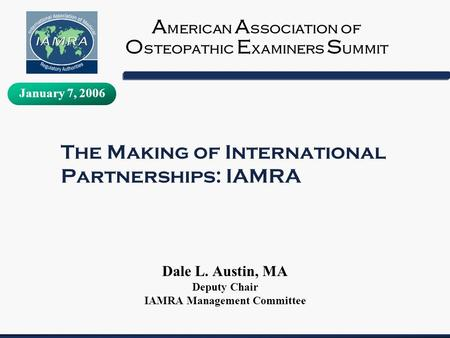 The Making of International Partnerships: IAMRA Dale L. Austin, MA Deputy Chair IAMRA Management Committee A merican A ssociation of O steopathic E xaminers.