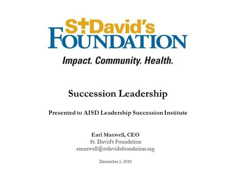 Earl Maxwell, CEO St. David's Foundation December 3, 2010 Succession Leadership Presented to AISD Leadership Succession.