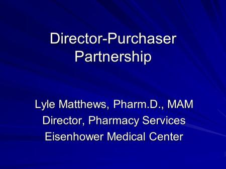 Director-Purchaser Partnership Lyle Matthews, Pharm.D., MAM Director, Pharmacy Services Eisenhower Medical Center.