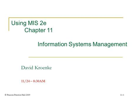 © Pearson Prentice Hall 2009 11-1 Using MIS 2e Chapter 11 Information Systems Management David Kroenke 11/24 – 8:30AM.