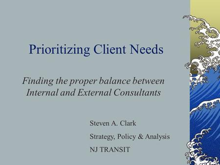 Prioritizing Client Needs Finding the proper balance between Internal and External Consultants Steven A. Clark Strategy, Policy & Analysis NJ TRANSIT.