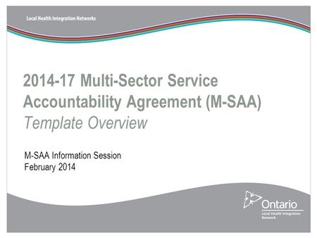 2014-17 Multi-Sector Service Accountability Agreement (M-SAA) Template Overview M-SAA Information Session February 2014.