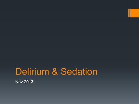 Delirium & Sedation Nov 2013. Outline  Definition, incidence & prognosis  Causes  Assessment  Treatment  Sedation.