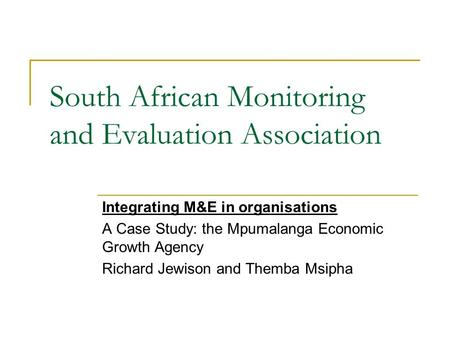 South African Monitoring and Evaluation Association Integrating M&E in organisations A Case Study: the Mpumalanga Economic Growth Agency Richard Jewison.