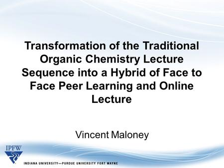 Transformation of the Traditional Organic Chemistry Lecture Sequence into a Hybrid of Face to Face Peer Learning and Online Lecture Vincent Maloney.
