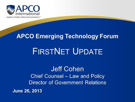 APCO Emerging Technology Forum F IRST N ET U PDATE Jeff Cohen Chief Counsel – Law and Policy Director of Government Relations June 26, 2013.