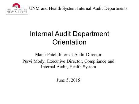 UNM and Health System Internal Audit Departments Internal Audit Department Orientation Manu Patel, Internal Audit Director Purvi Mody, Executive Director,